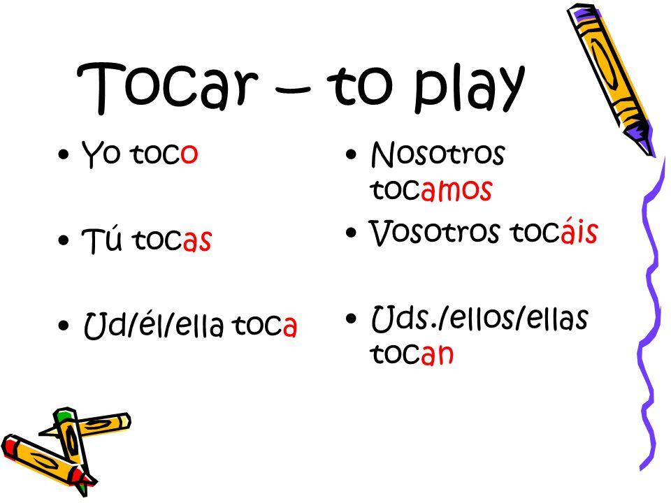 Tocar – to play Yo toco Tú tocas Ud/él/ella toca Nosotros tocamos