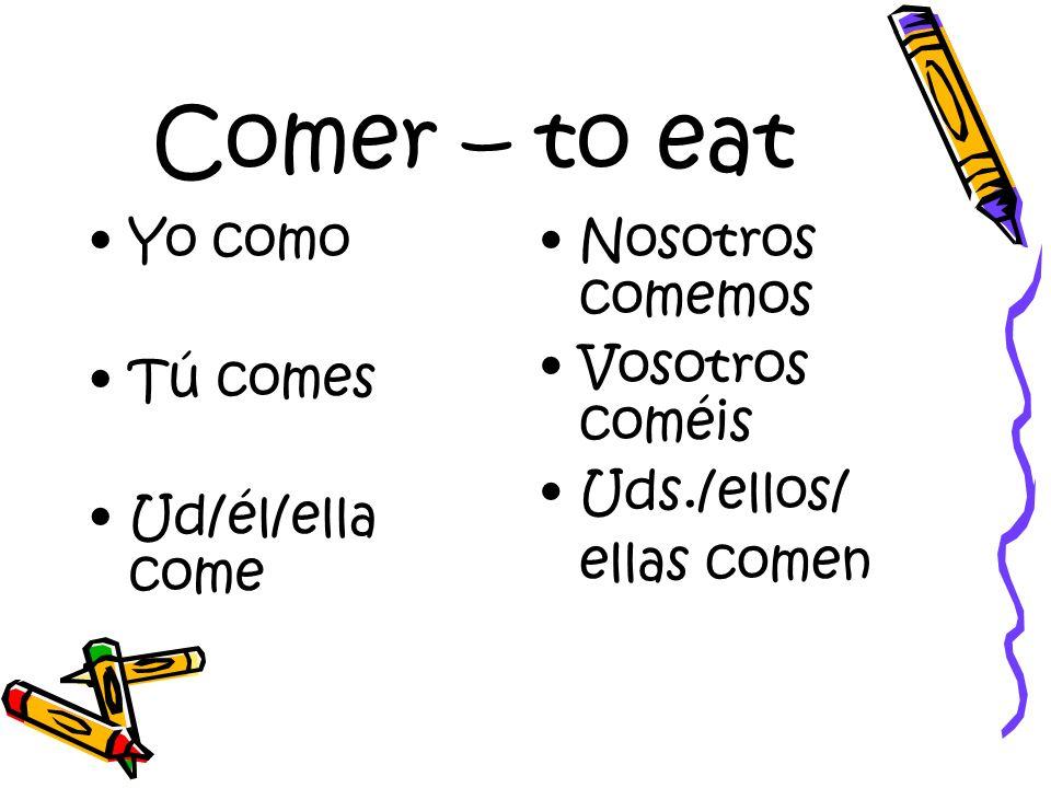 Comer – to eat Yo como Tú comes Ud/él/ella come Nosotros comemos