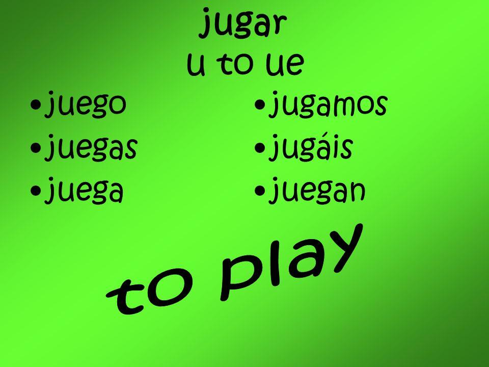 jugar u to ue juego juegas juega jugamos jugáis juegan to play