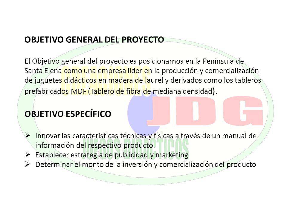 OBJETIVO GENERAL DEL PROYECTO El Objetivo general del proyecto es posicionarnos en la Península de Santa Elena como una empresa líder en la producción y comercialización de juguetes didácticos en madera de laurel y derivados como los tableros prefabricados MDF (Tablero de fibra de mediana densidad).