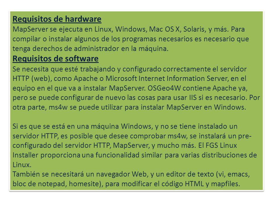 Requisitos de hardware MapServer se ejecuta en Linux, Windows, Mac OS X, Solaris, y más. Para compilar o instalar algunos de los programas necesarios es necesario que tenga derechos de administrador en la máquina.