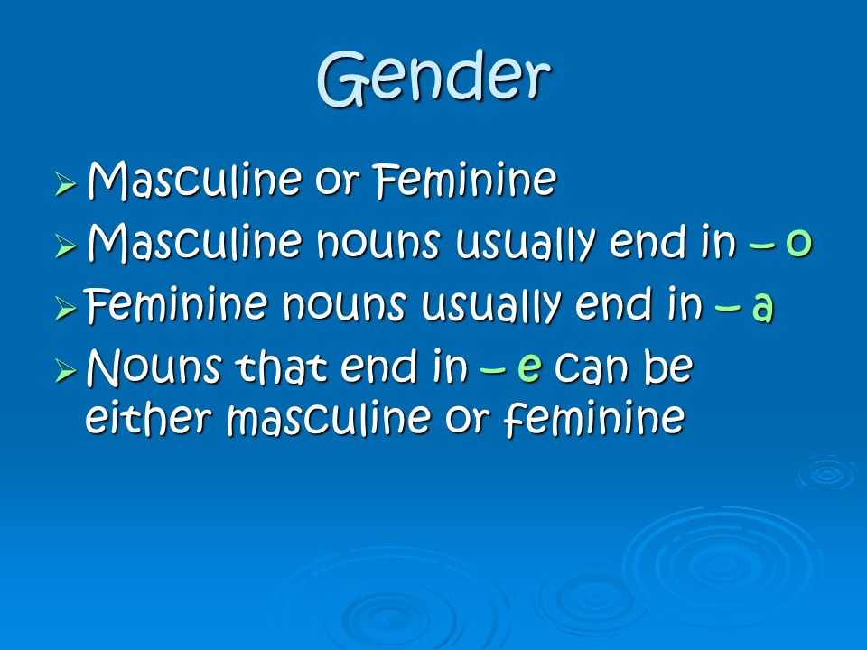 Gender Masculine or Feminine Masculine nouns usually end in – o
