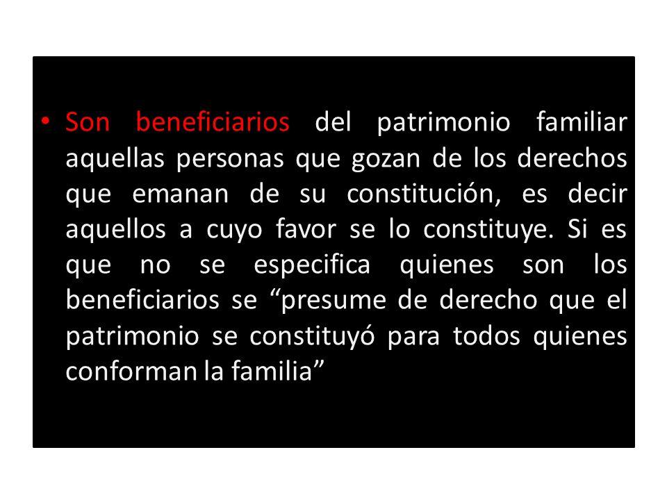 Son beneficiarios del patrimonio familiar aquellas personas que gozan de los derechos que emanan de su constitución, es decir aquellos a cuyo favor se lo constituye.