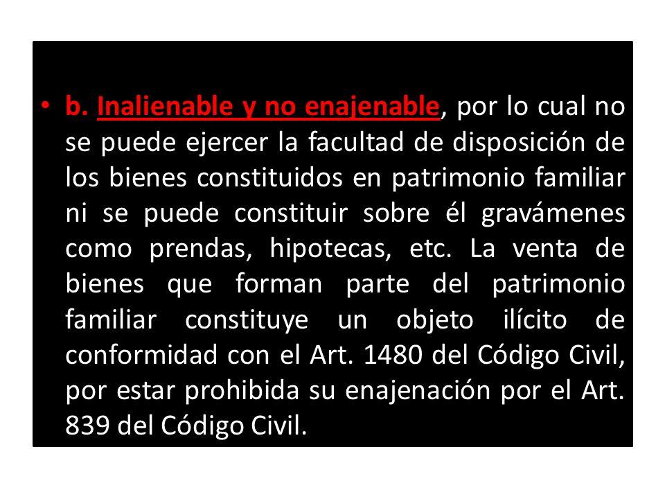 b. Inalienable y no enajenable, por lo cual no se puede ejercer la facultad de disposición de los bienes constituidos en patrimonio familiar ni se puede constituir sobre él gravámenes como prendas, hipotecas, etc.