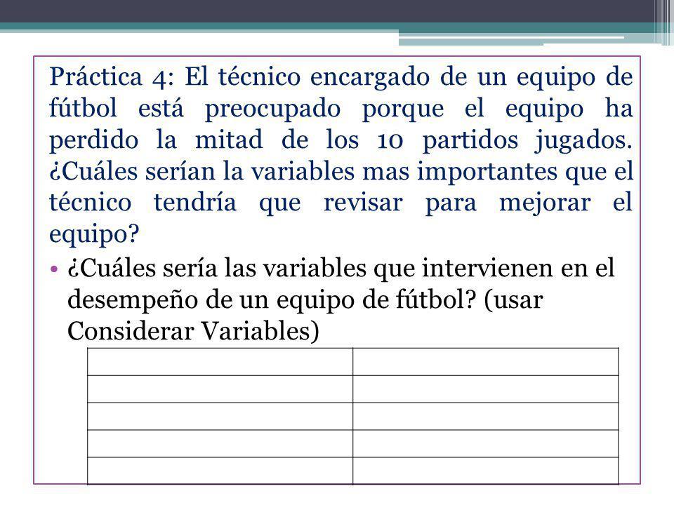 Práctica 4: El técnico encargado de un equipo de fútbol está preocupado porque el equipo ha perdido la mitad de los 10 partidos jugados. ¿Cuáles serían la variables mas importantes que el técnico tendría que revisar para mejorar el equipo