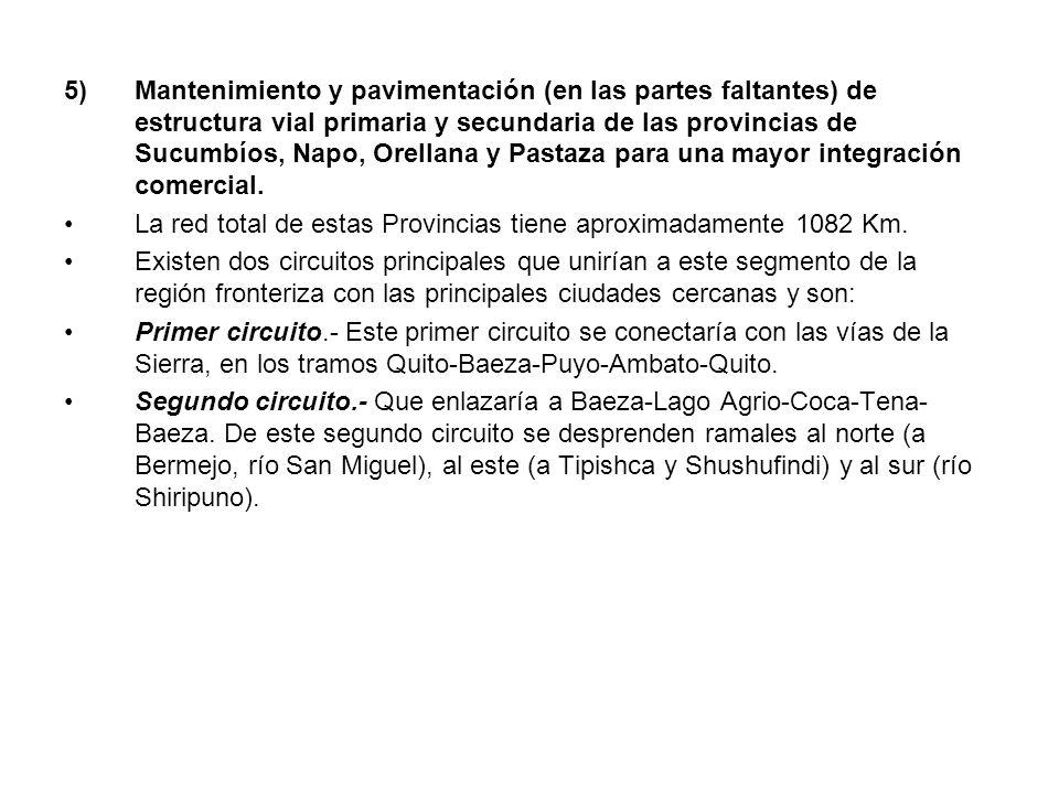 5) Mantenimiento y pavimentación (en las partes faltantes) de estructura vial primaria y secundaria de las provincias de Sucumbíos, Napo, Orellana y Pastaza para una mayor integración comercial.