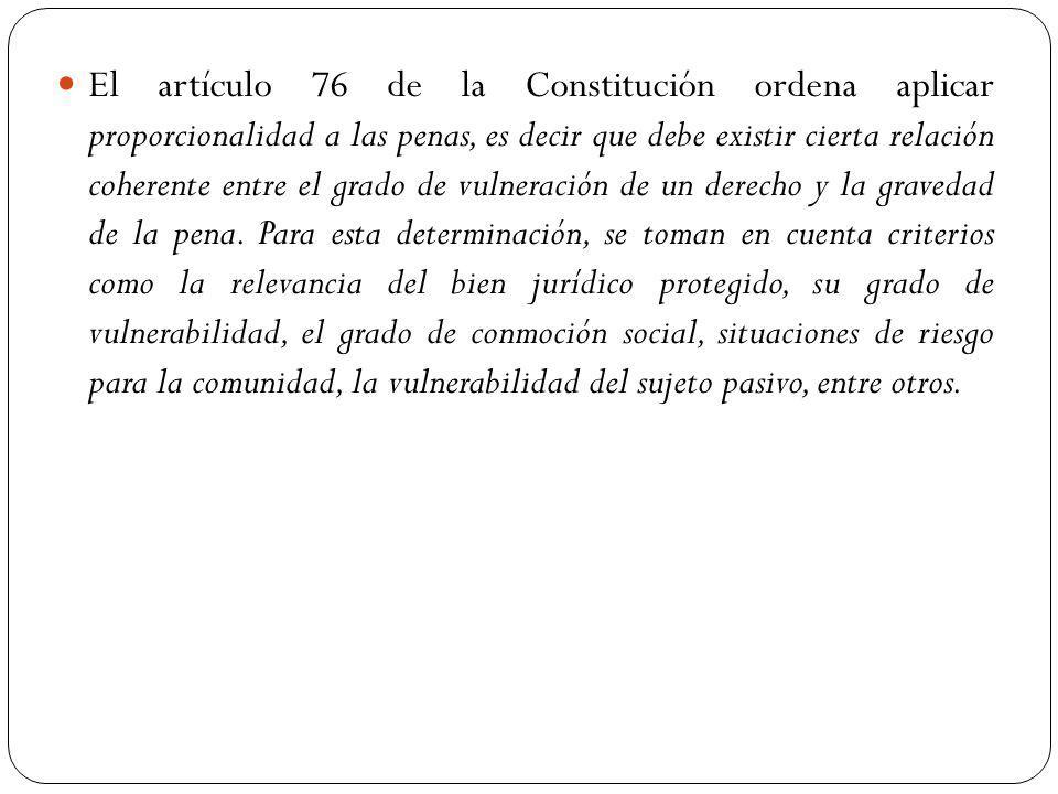 El artículo 76 de la Constitución ordena aplicar proporcionalidad a las penas, es decir que debe existir cierta relación coherente entre el grado de vulneración de un derecho y la gravedad de la pena.