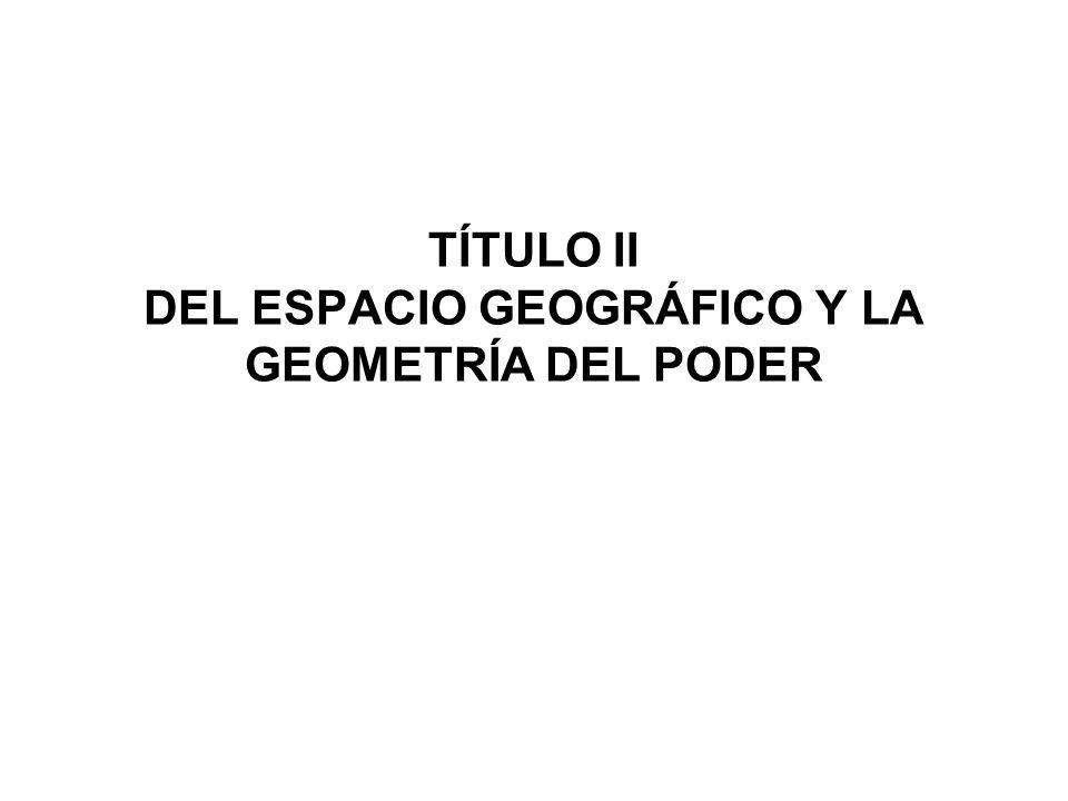TÍTULO II DEL ESPACIO GEOGRÁFICO Y LA GEOMETRÍA DEL PODER
