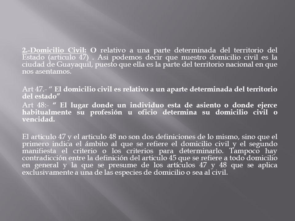 2.-Domicilio Civil: O relativo a una parte determinada del territorio del Estado (articulo 47) .