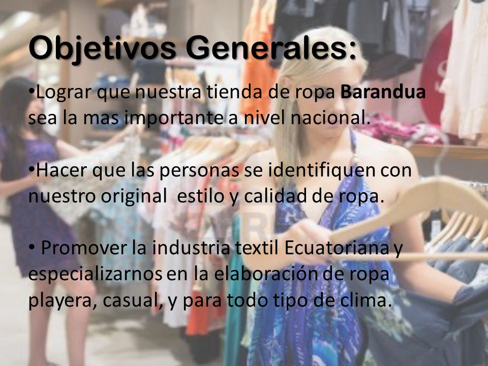 Objetivos Generales: Lograr que nuestra tienda de ropa Barandua sea la mas importante a nivel nacional.