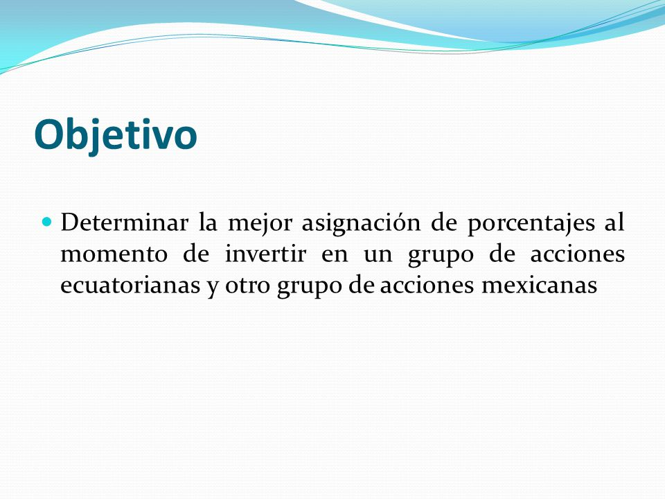 Objetivo Determinar la mejor asignación de porcentajes al momento de invertir en un grupo de acciones ecuatorianas y otro grupo de acciones mexicanas.