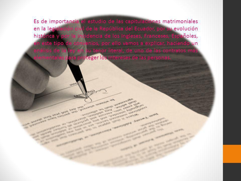Es de importancia el estudio de las capitulaciones matrimoniales en la legislación civil de la República del Ecuador, por su evolución histórica y por la incidencia de los Ingleses, Franceses, Españoles, en este tipo de convenios, por ello vamos a explicar, haciendo un análisis de la ley en su tenor literal, de uno de las contratos más elementales para proteger los intereses de las personas.