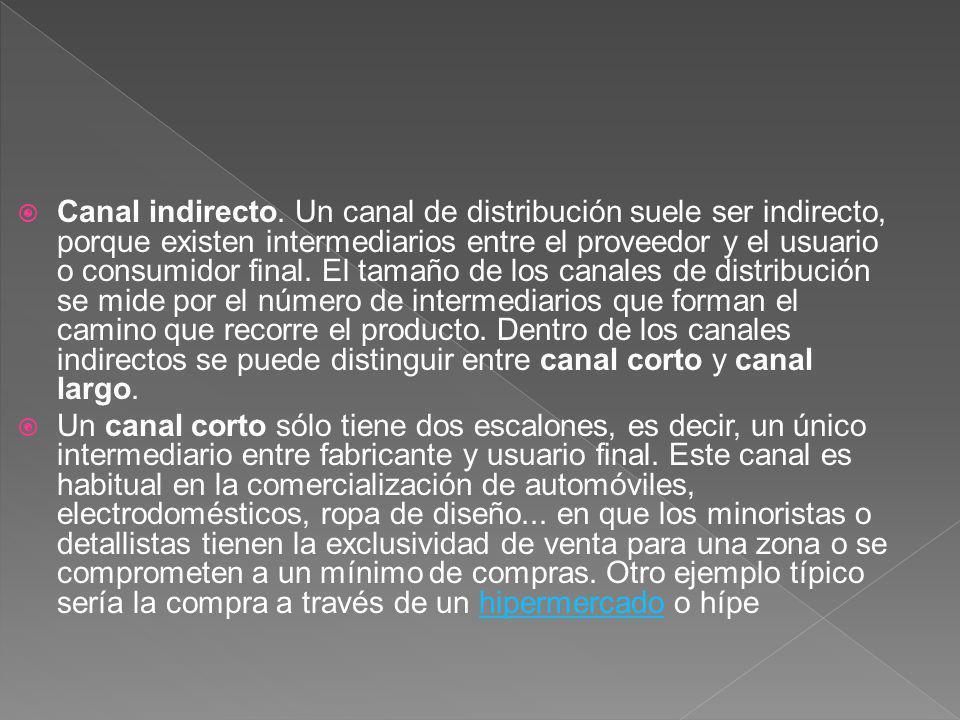 Canal indirecto. Un canal de distribución suele ser indirecto, porque existen intermediarios entre el proveedor y el usuario o consumidor final. El tamaño de los canales de distribución se mide por el número de intermediarios que forman el camino que recorre el producto. Dentro de los canales indirectos se puede distinguir entre canal corto y canal largo.