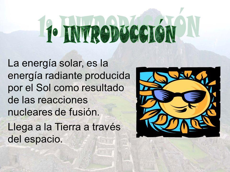 1º INTRODUCCIÓN La energía solar, es la energía radiante producida por el Sol como resultado de las reacciones nucleares de fusión.