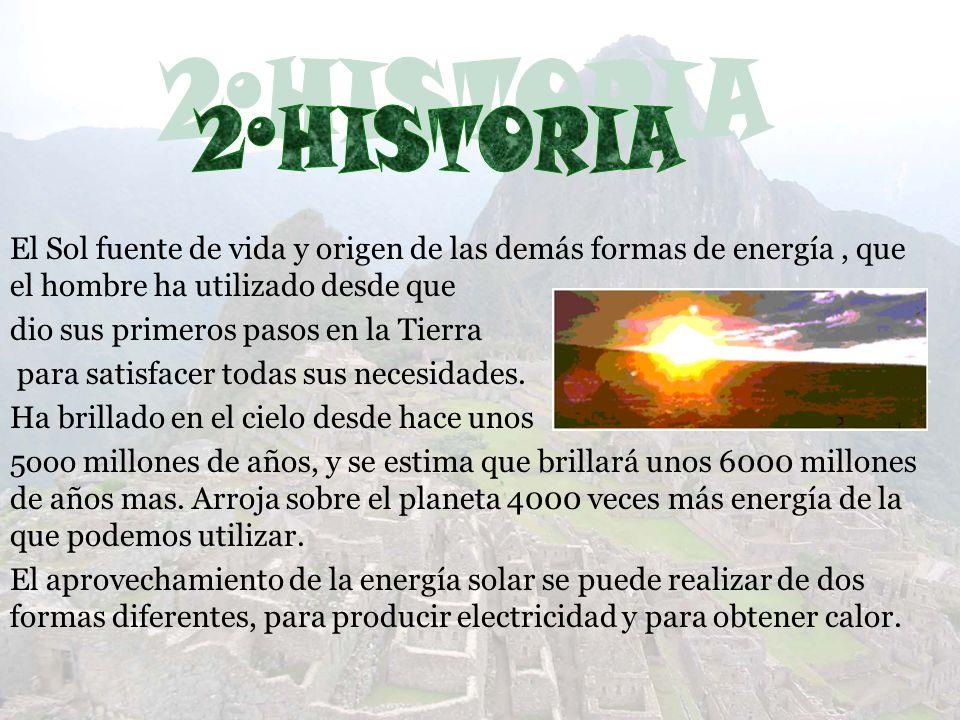 2ºHISTORIA El Sol fuente de vida y origen de las demás formas de energía , que el hombre ha utilizado desde que.