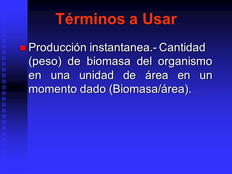 Términos a Usar Producción instantanea.- Cantidad (peso) de biomasa del organismo en una unidad de área en un momento dado (Biomasa/área).