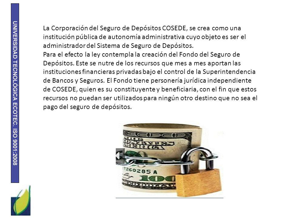 La Corporación del Seguro de Depósitos COSEDE, se crea como una institución pública de autonomía administrativa cuyo objeto es ser el administrador del Sistema de Seguro de Depósitos.