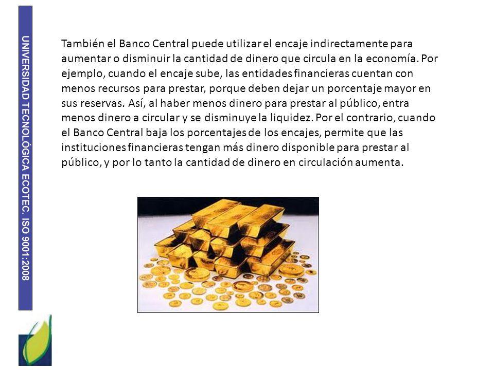 También el Banco Central puede utilizar el encaje indirectamente para aumentar o disminuir la cantidad de dinero que circula en la economía.