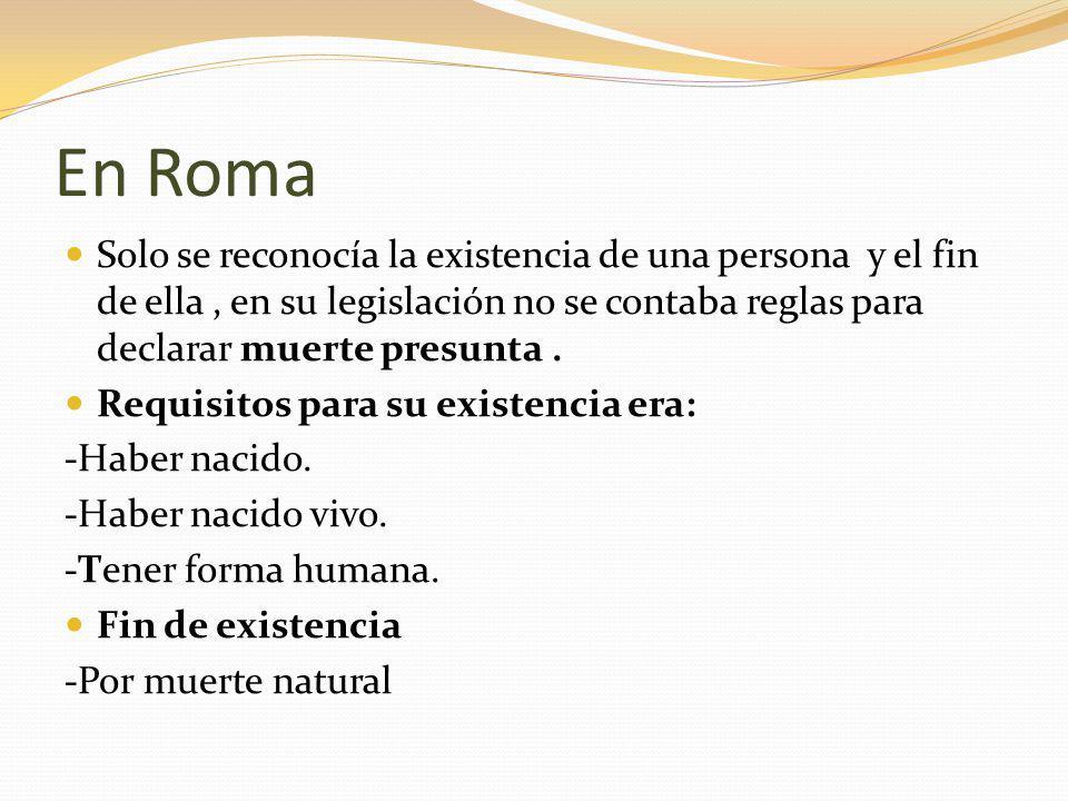 En Roma Solo se reconocía la existencia de una persona y el fin de ella , en su legislación no se contaba reglas para declarar muerte presunta .
