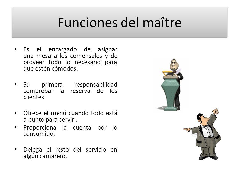 Funciones del maître Es el encargado de asignar una mesa a los comensales y de proveer todo lo necesario para que estén cómodos.