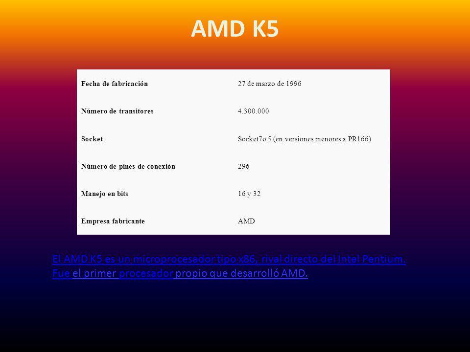 AMD K5 Fecha de fabricación. 27 de marzo de 1996. Número de transitores. 4.300.000. Socket. Socket7o 5 (en versiones menores a PR166)