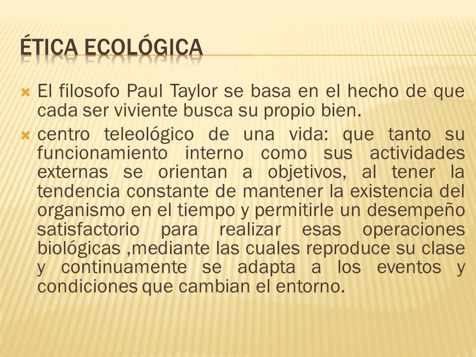 Ética Ecológica El filosofo Paul Taylor se basa en el hecho de que cada ser viviente busca su propio bien.