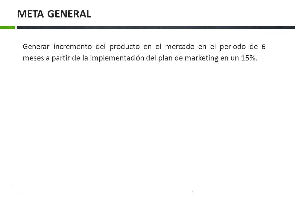 META GENERAL Generar incremento del producto en el mercado en el periodo de 6 meses a partir de la implementación del plan de marketing en un 15%.