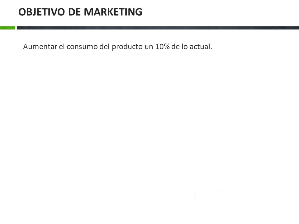 OBJETIVO DE MARKETING Aumentar el consumo del producto un 10% de lo actual.