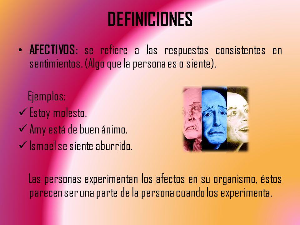 DEFINICIONES AFECTIVOS: se refiere a las respuestas consistentes en sentimientos. (Algo que la persona es o siente).