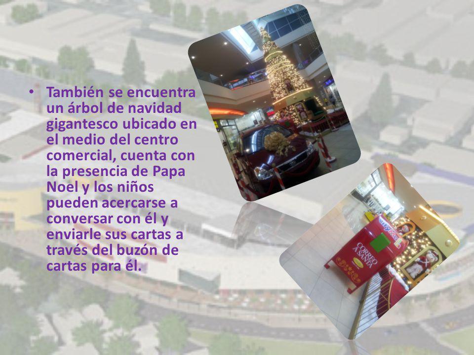 También se encuentra un árbol de navidad gigantesco ubicado en el medio del centro comercial, cuenta con la presencia de Papa Noel y los niños pueden acercarse a conversar con él y enviarle sus cartas a través del buzón de cartas para él.