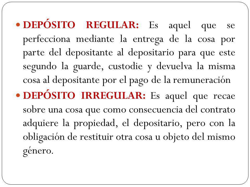DEPÓSITO REGULAR: Es aquel que se perfecciona mediante la entrega de la cosa por parte del depositante al depositario para que este segundo la guarde, custodie y devuelva la misma cosa al depositante por el pago de la remuneración