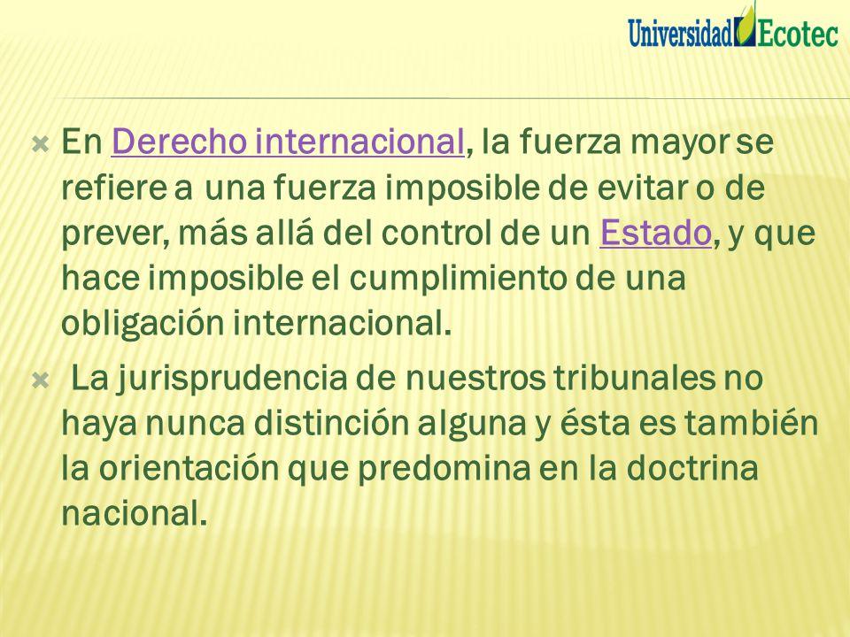 En Derecho internacional, la fuerza mayor se refiere a una fuerza imposible de evitar o de prever, más allá del control de un Estado, y que hace imposible el cumplimiento de una obligación internacional.