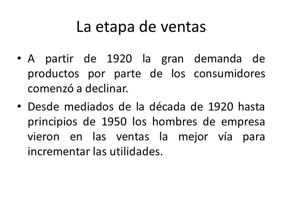 La etapa de ventas A partir de 1920 la gran demanda de productos por parte de los consumidores comenzó a declinar.