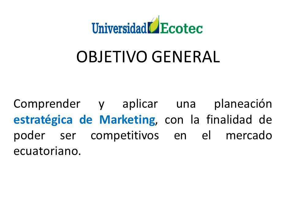 OBJETIVO GENERAL Comprender y aplicar una planeación estratégica de Marketing, con la finalidad de poder ser competitivos en el mercado ecuatoriano.