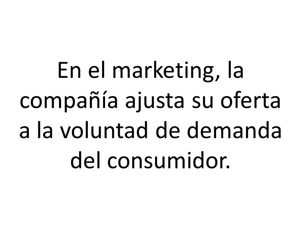En el marketing, la compañía ajusta su oferta a la voluntad de demanda del consumidor.