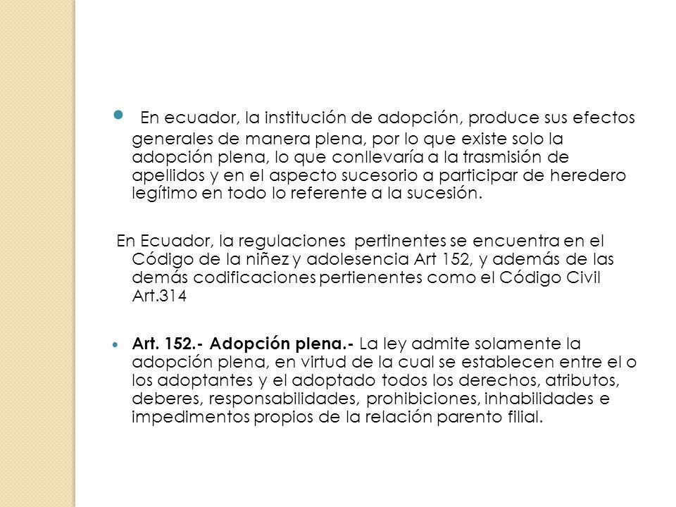 En ecuador, la institución de adopción, produce sus efectos generales de manera plena, por lo que existe solo la adopción plena, lo que conllevaría a la trasmisión de apellidos y en el aspecto sucesorio a participar de heredero legítimo en todo lo referente a la sucesión.
