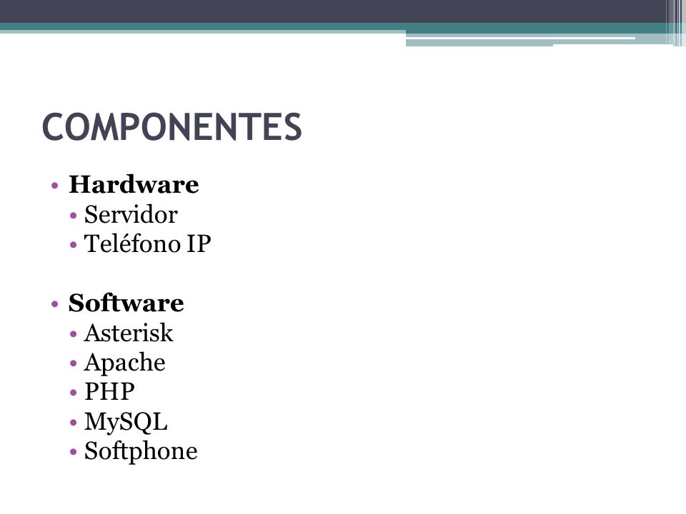 COMPONENTES Hardware Servidor Teléfono IP Software Asterisk Apache PHP
