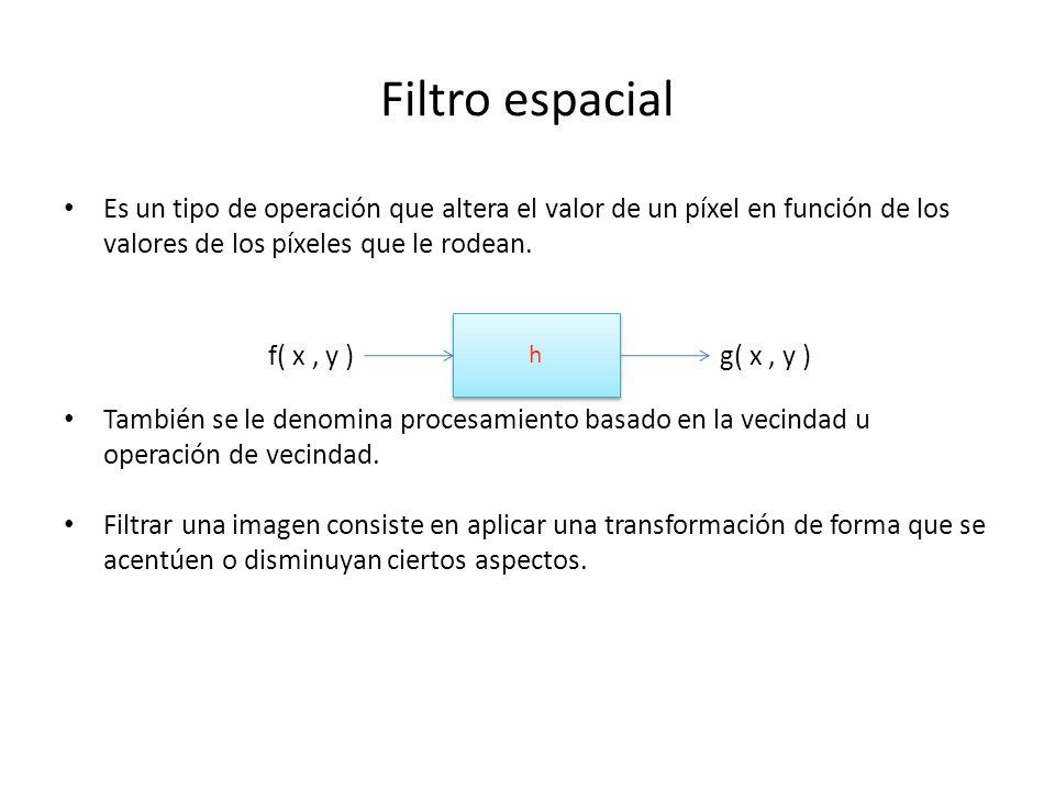 Filtro espacial Es un tipo de operación que altera el valor de un píxel en función de los valores de los píxeles que le rodean.
