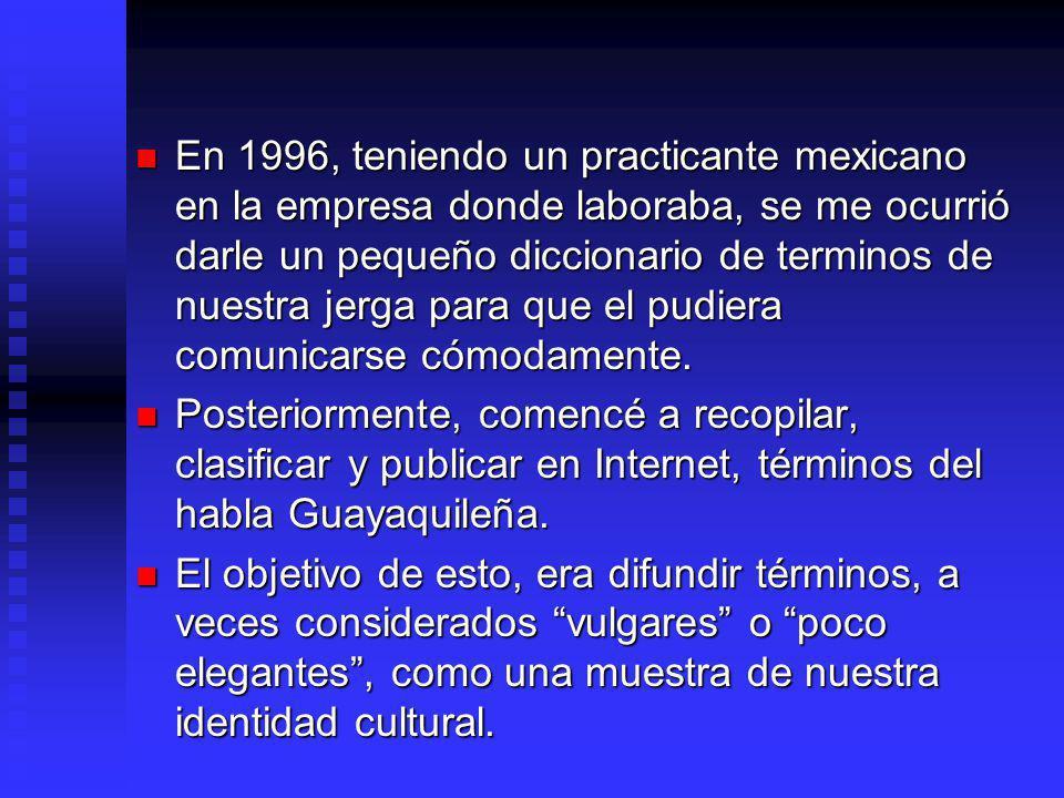 En 1996, teniendo un practicante mexicano en la empresa donde laboraba, se me ocurrió darle un pequeño diccionario de terminos de nuestra jerga para que el pudiera comunicarse cómodamente.