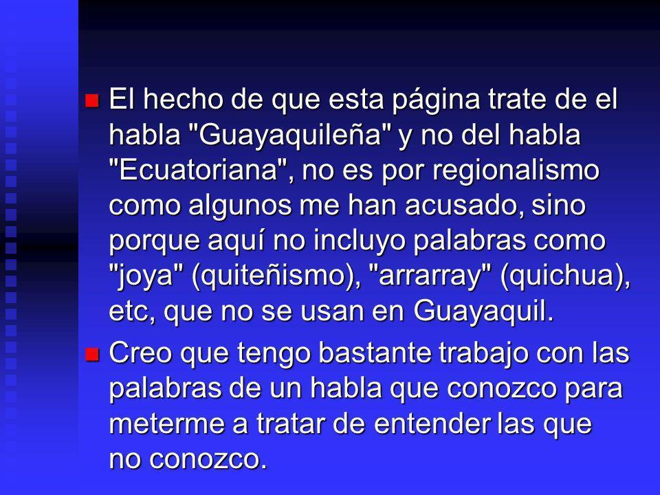 El hecho de que esta página trate de el habla Guayaquileña y no del habla Ecuatoriana , no es por regionalismo como algunos me han acusado, sino porque aquí no incluyo palabras como joya (quiteñismo), arrarray (quichua), etc, que no se usan en Guayaquil.