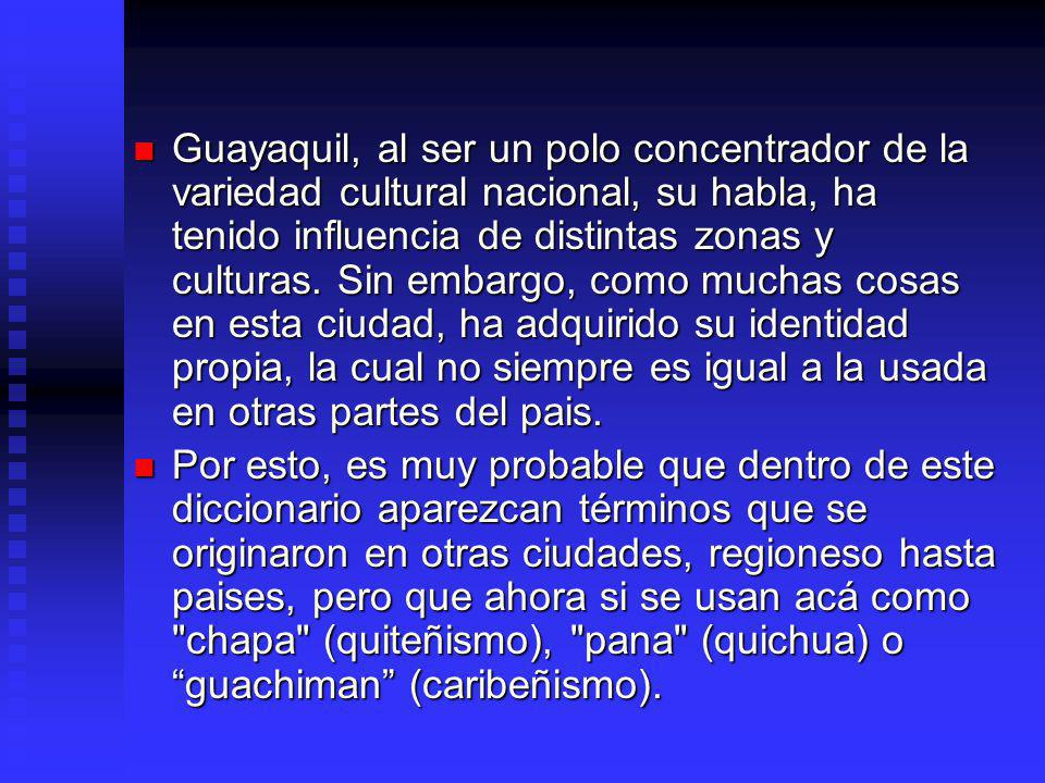 Guayaquil, al ser un polo concentrador de la variedad cultural nacional, su habla, ha tenido influencia de distintas zonas y culturas. Sin embargo, como muchas cosas en esta ciudad, ha adquirido su identidad propia, la cual no siempre es igual a la usada en otras partes del pais.