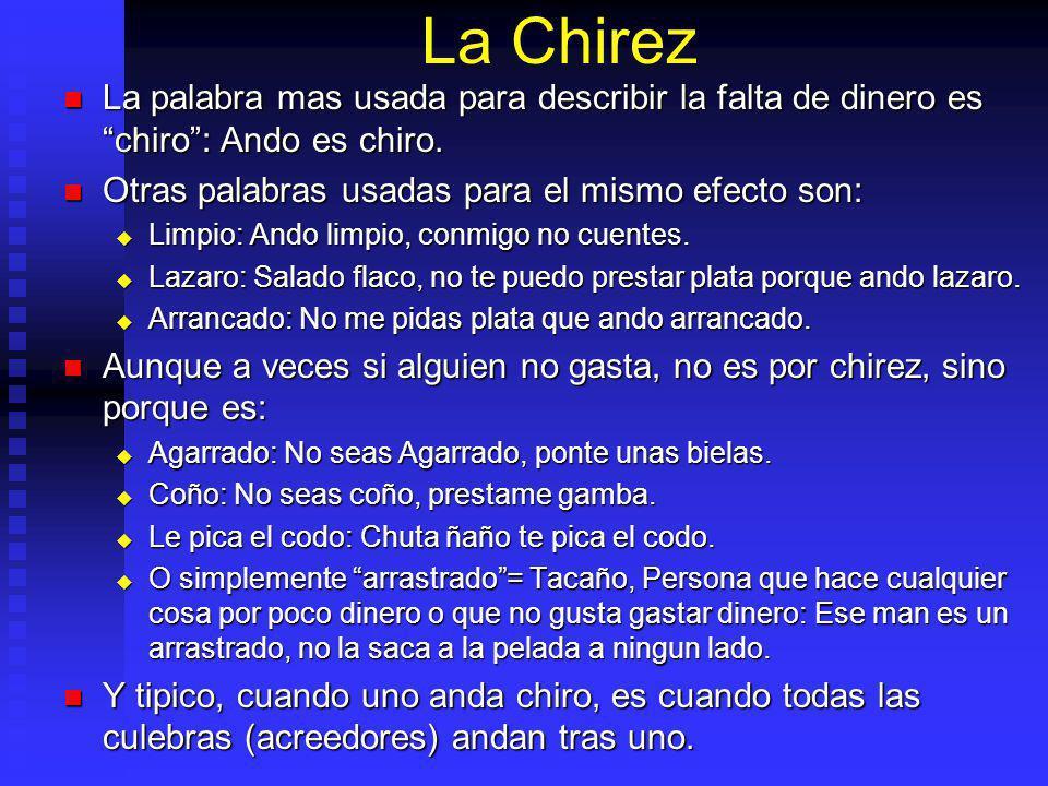 La Chirez La palabra mas usada para describir la falta de dinero es chiro : Ando es chiro. Otras palabras usadas para el mismo efecto son: