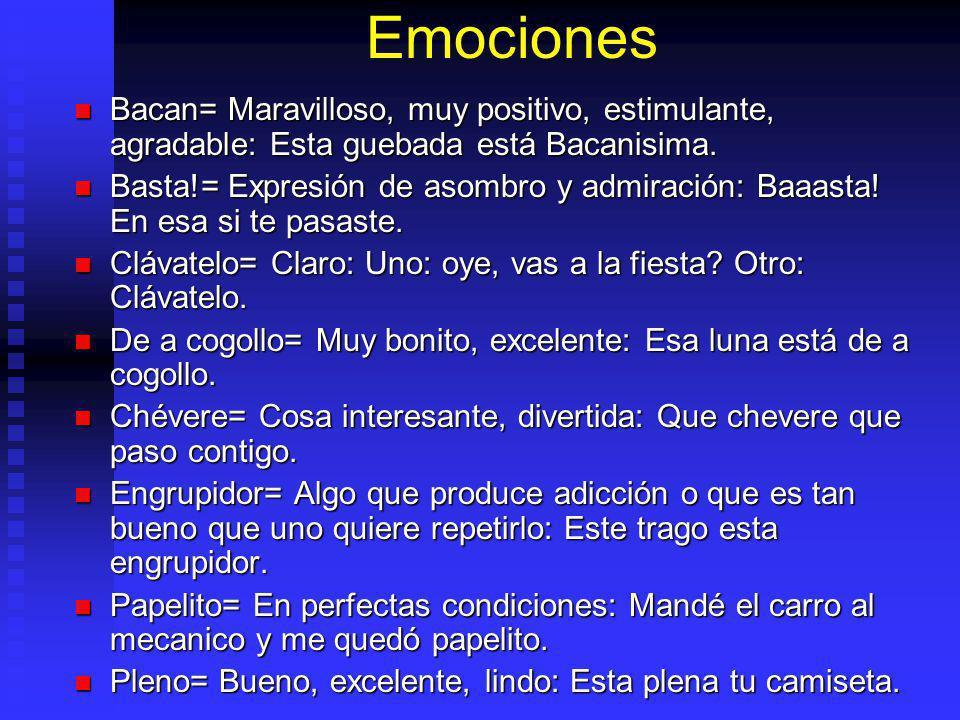 Emociones Bacan= Maravilloso, muy positivo, estimulante, agradable: Esta guebada está Bacanisima.