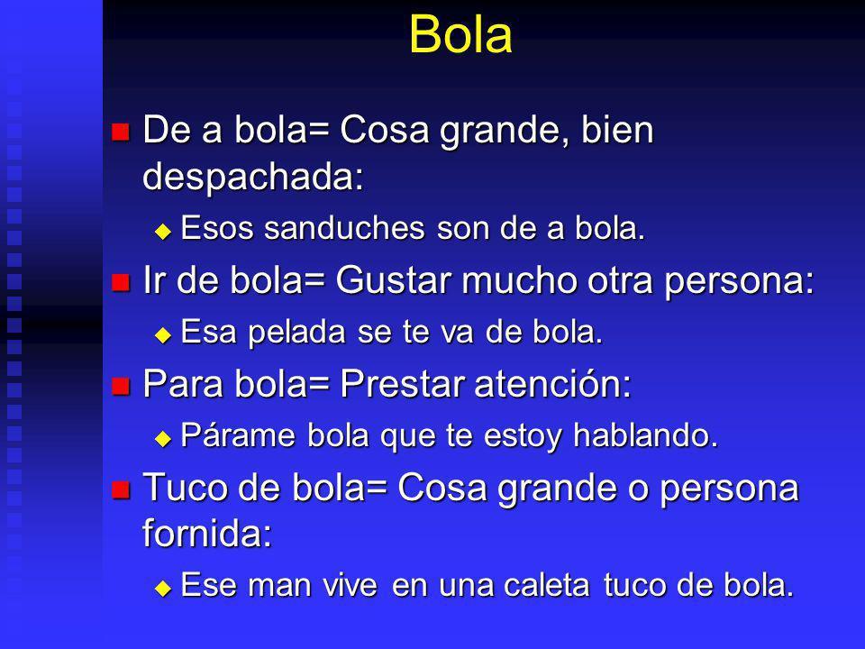 Bola De a bola= Cosa grande, bien despachada: