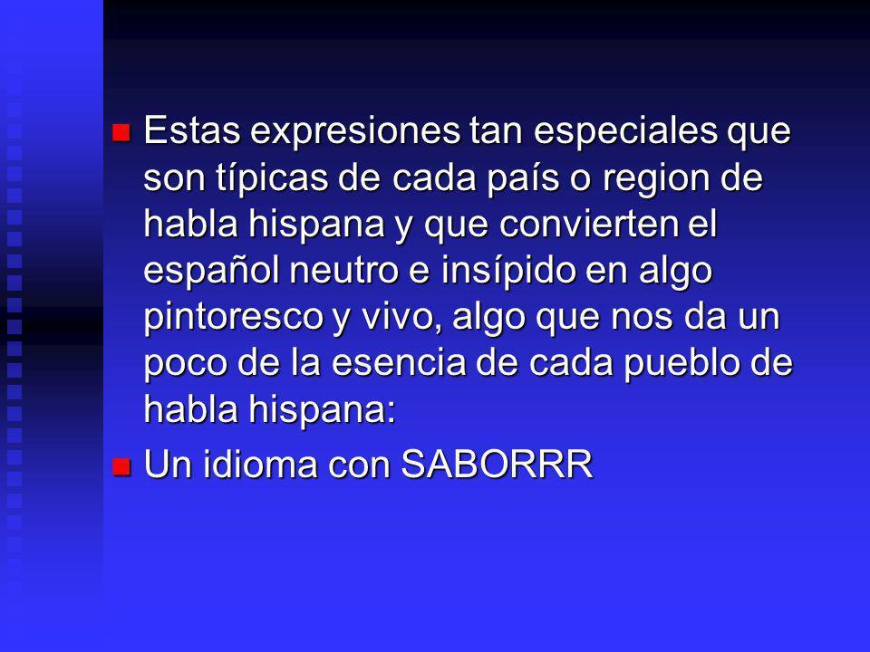 Estas expresiones tan especiales que son típicas de cada país o region de habla hispana y que convierten el español neutro e insípido en algo pintoresco y vivo, algo que nos da un poco de la esencia de cada pueblo de habla hispana: