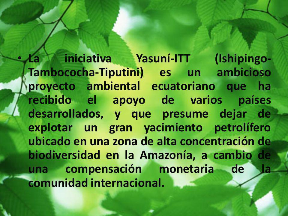 La iniciativa Yasuní-ITT (Ishipingo-Tambococha-Tiputini) es un ambicioso proyecto ambiental ecuatoriano que ha recibido el apoyo de varios países desarrollados, y que presume dejar de explotar un gran yacimiento petrolífero ubicado en una zona de alta concentración de biodiversidad en la Amazonía, a cambio de una compensación monetaria de la comunidad internacional.