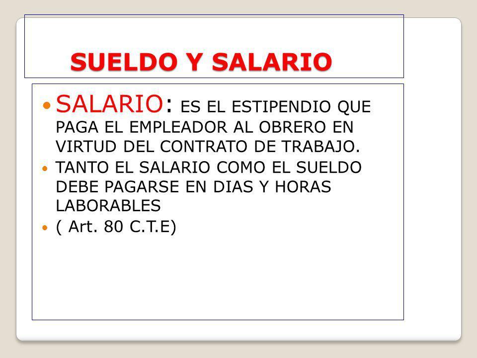 SUELDO Y SALARIO SALARIO: ES EL ESTIPENDIO QUE PAGA EL EMPLEADOR AL OBRERO EN VIRTUD DEL CONTRATO DE TRABAJO.