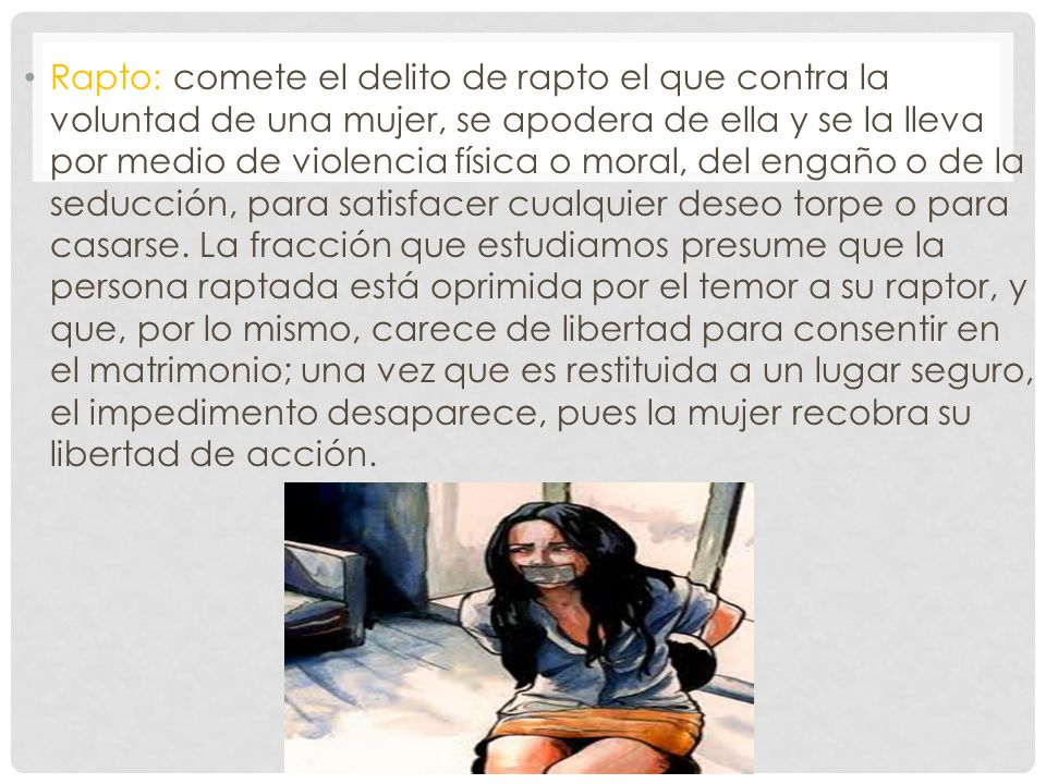 Rapto: comete el delito de rapto el que contra la voluntad de una mujer, se apodera de ella y se la lleva por medio de violencia física o moral, del engaño o de la seducción, para satisfacer cualquier deseo torpe o para casarse.