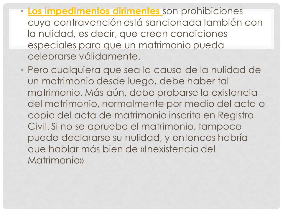 Los impedimentos dirimentes son prohibiciones cuya contravención está sancionada también con la nulidad, es decir, que crean condiciones especiales para que un matrimonio pueda celebrarse válidamente.