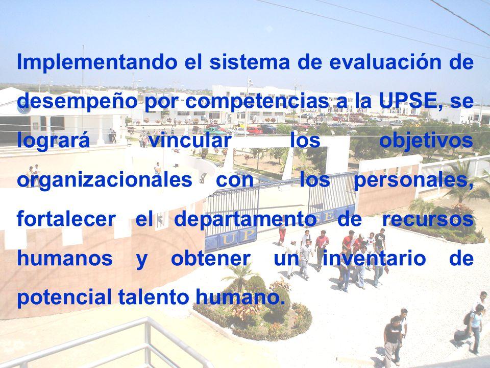 Implementando el sistema de evaluación de desempeño por competencias a la UPSE, se logrará vincular los objetivos organizacionales con los personales, fortalecer el departamento de recursos humanos y obtener un inventario de potencial talento humano.
